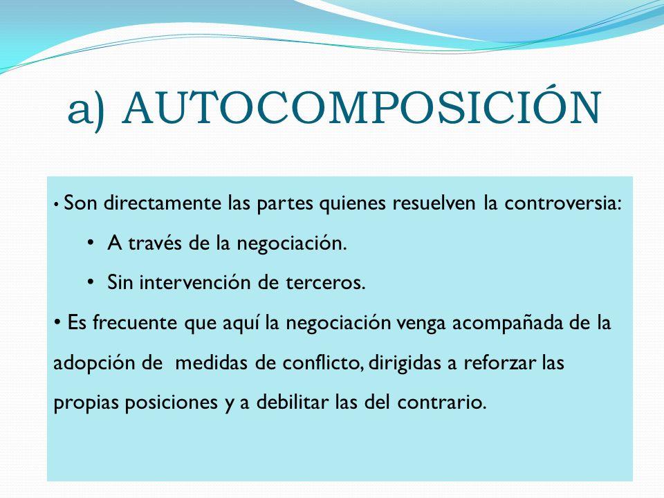 a) AUTOCOMPOSICIÓN Son directamente las partes quienes resuelven la controversia: A través de la negociación. Sin intervención de terceros. Es frecuen