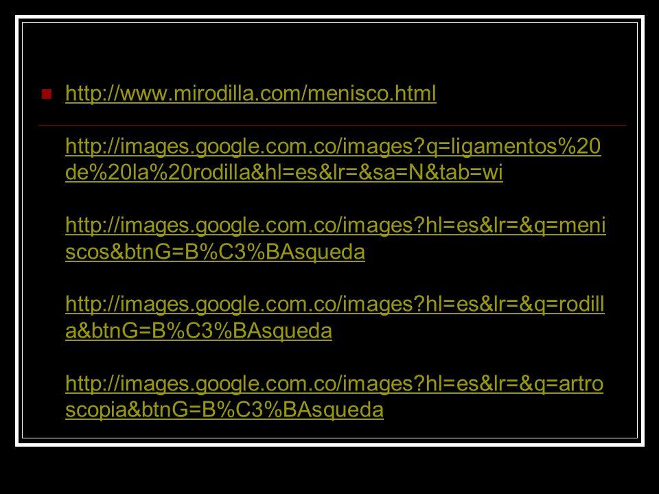 http://www.mirodilla.com/menisco.html http://images.google.com.co/images?q=ligamentos%20 de%20la%20rodilla&hl=es&lr=&sa=N&tab=wi http://images.google.