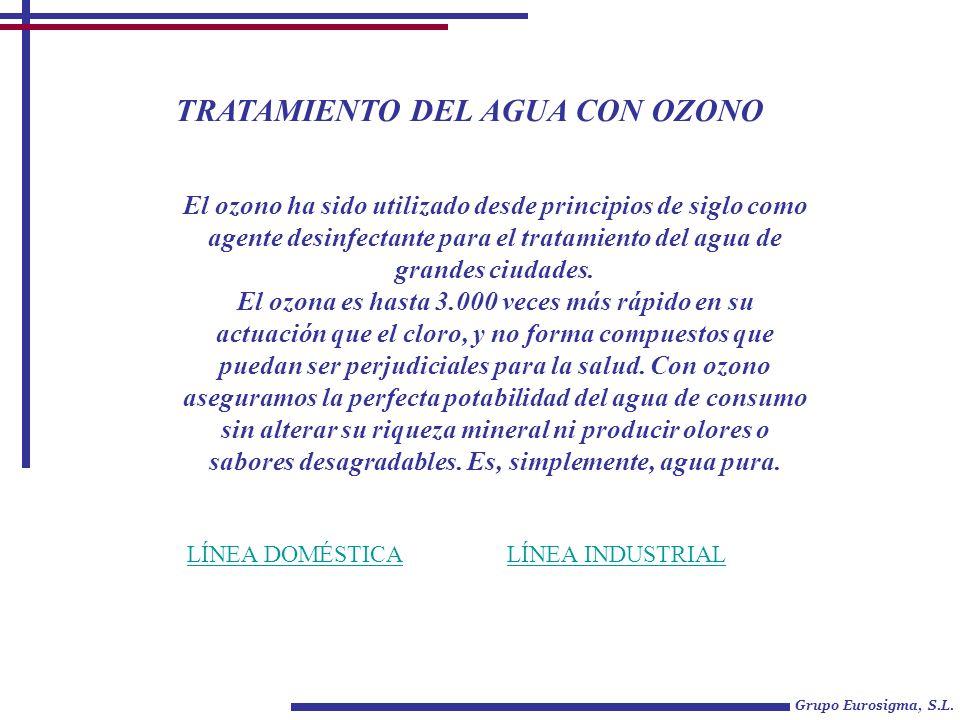 TRATAMIENTO DEL AGUA CON OZONO Grupo Eurosigma, S.L. LÍNEA DOMÉSTICALÍNEA INDUSTRIAL El ozono ha sido utilizado desde principios de siglo como agente