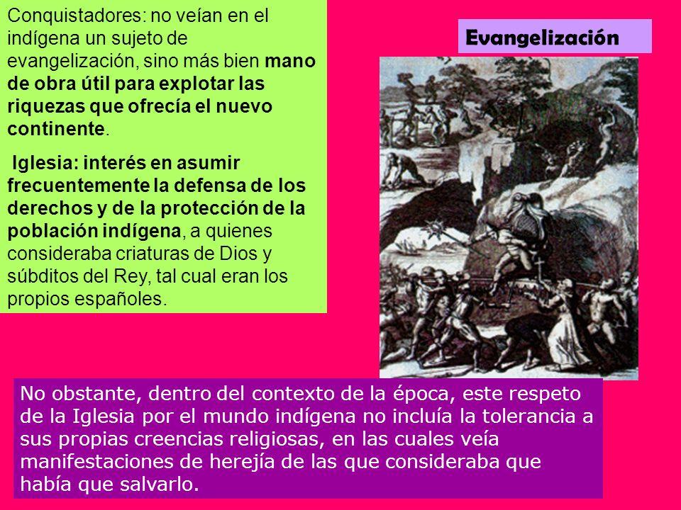Evangelización Conquistadores: no veían en el indígena un sujeto de evangelización, sino más bien mano de obra útil para explotar las riquezas que ofr
