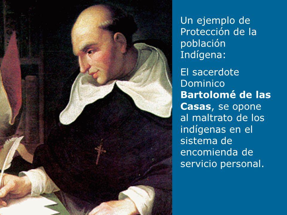 Un ejemplo de Protección de la población Indígena: El sacerdote Dominico Bartolomé de las Casas, se opone al maltrato de los indígenas en el sistema d