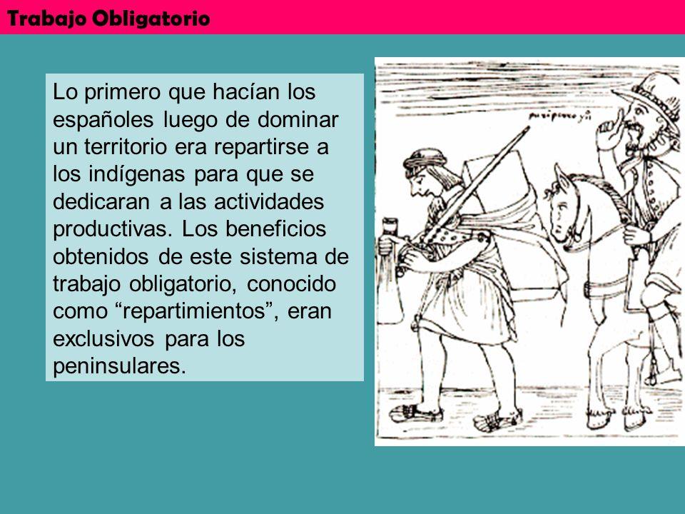 Trabajo Obligatorio Lo primero que hacían los españoles luego de dominar un territorio era repartirse a los indígenas para que se dedicaran a las acti