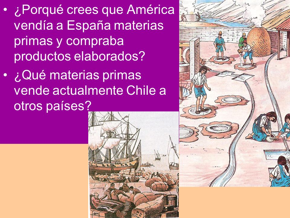 ¿Porqué crees que América vendía a España materias primas y compraba productos elaborados? ¿Qué materias primas vende actualmente Chile a otros países