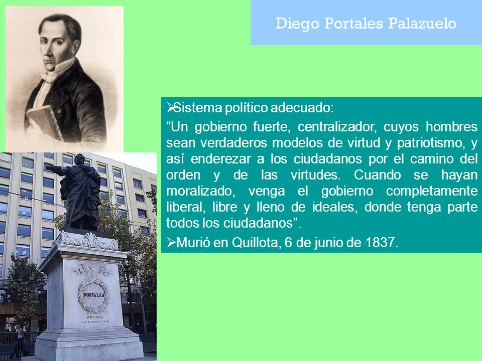 Diego Portales Palazuelo Sistema político adecuado: Un gobierno fuerte, centralizador, cuyos hombres sean verdaderos modelos de virtud y patriotismo,