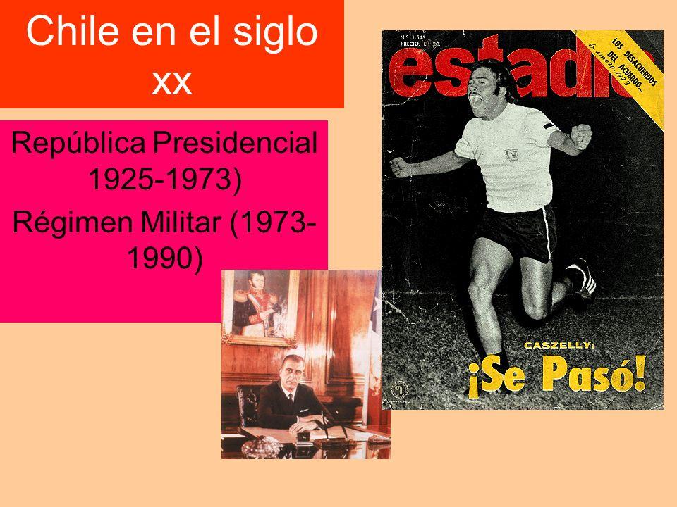 Chile en el siglo xx República Presidencial 1925-1973) Régimen Militar (1973- 1990)