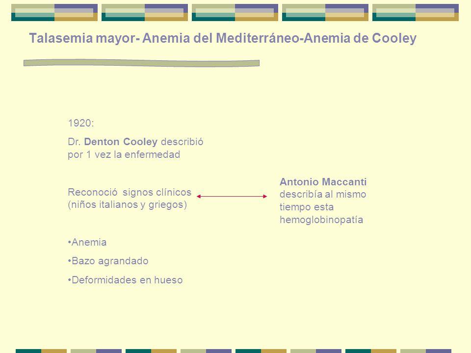 Talasemia mayor- Anemia del Mediterráneo-Anemia de Cooley 1920: Dr. Denton Cooley describió por 1 vez la enfermedad Reconoció signos clínicos (niños i