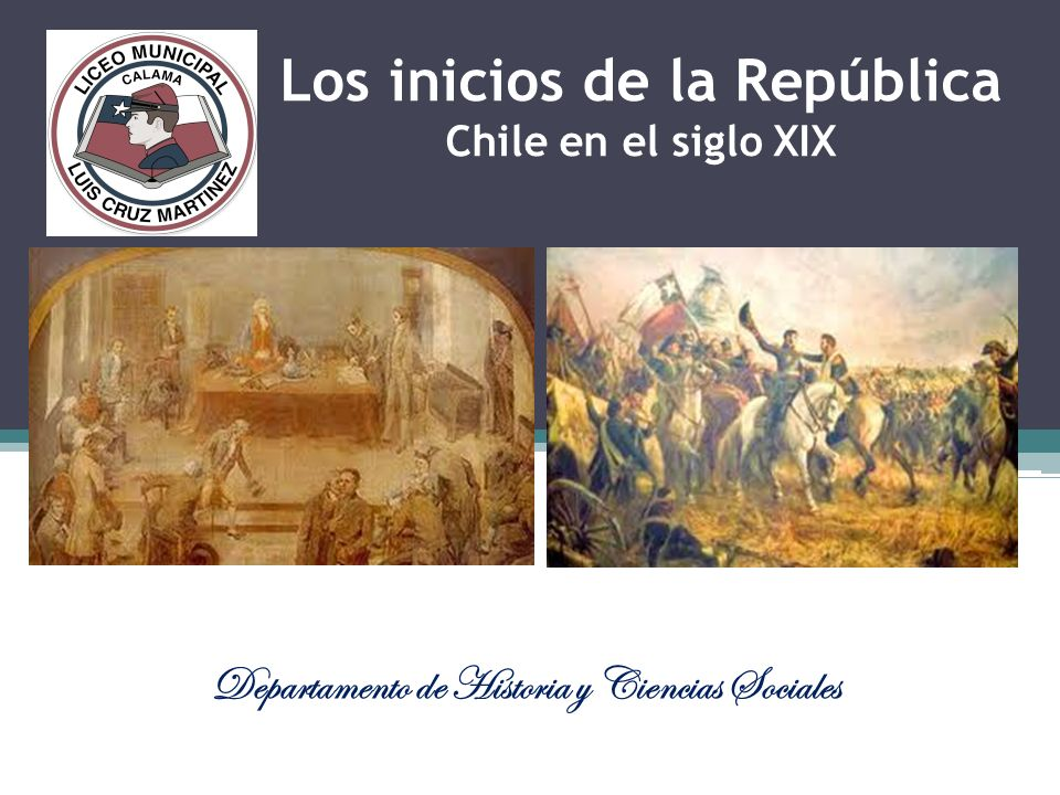 Los inicios de la República Chile en el siglo XIX Departamento de Historia y Ciencias Sociales