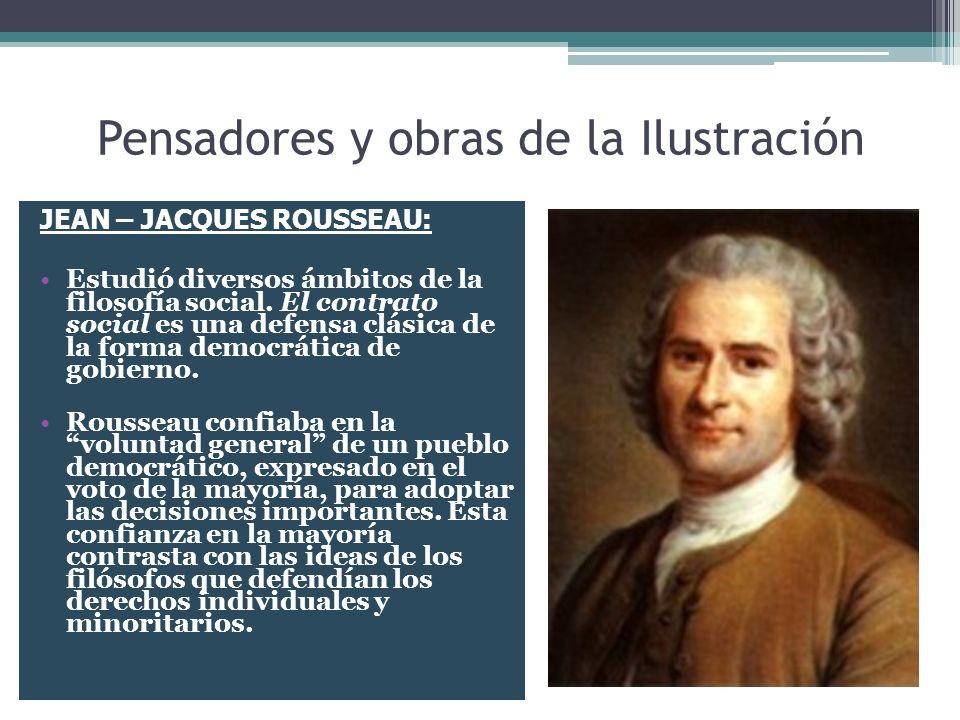 Pensadores y obras de la Ilustración JEAN – JACQUES ROUSSEAU: Estudió diversos ámbitos de la filosofía social. El contrato social es una defensa clási