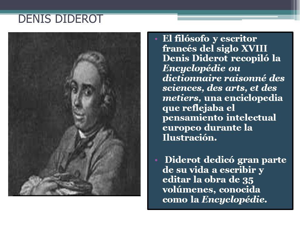 DENIS DIDEROT El filósofo y escritor francés del siglo XVIII Denis Diderot recopiló la Encyclopédie ou dictionnaire raisonné des sciences, des arts, e