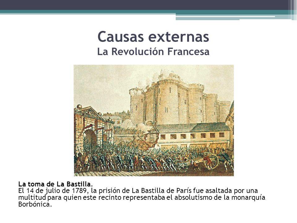 Causas externas La Revolución Francesa La toma de La Bastilla. El 14 de julio de 1789, la prisión de La Bastilla de París fue asaltada por una multitu