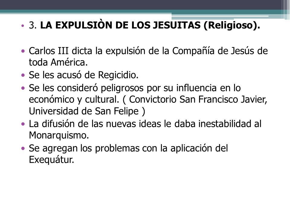 3. LA EXPULSIÒN DE LOS JESUITAS (Religioso). Carlos III dicta la expulsión de la Compañía de Jesús de toda América. Se les acusó de Regicidio. Se les
