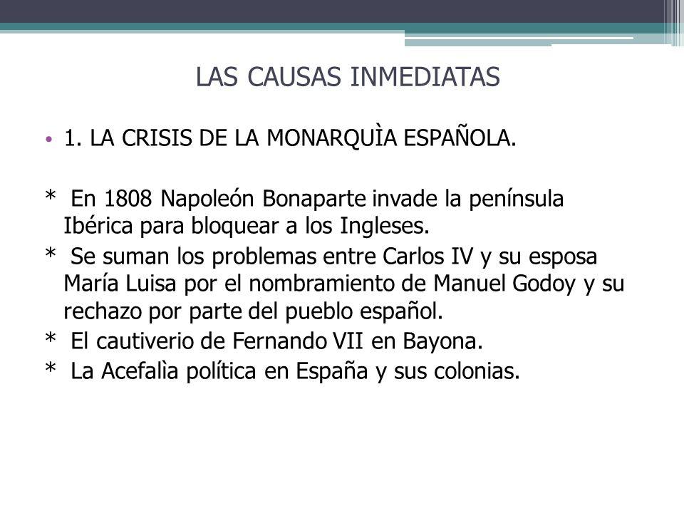 LAS CAUSAS INMEDIATAS 1. LA CRISIS DE LA MONARQUÌA ESPAÑOLA. * En 1808 Napoleón Bonaparte invade la península Ibérica para bloquear a los Ingleses. *