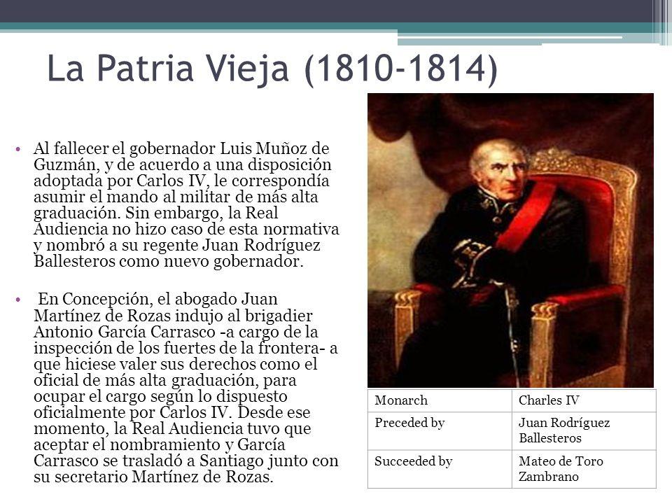 La Patria Vieja (1810-1814) Al fallecer el gobernador Luis Muñoz de Guzmán, y de acuerdo a una disposición adoptada por Carlos IV, le correspondía asu