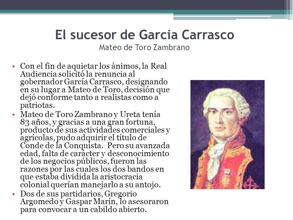 El sucesor de Garcia Carrasco Mateo de Toro Zambrano Con el fin de aquietar los ánimos, la Real Audiencia solicitó la renuncia al gobernador García Ca