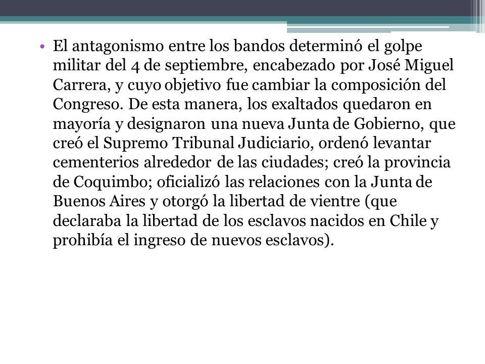 El antagonismo entre los bandos determinó el golpe militar del 4 de septiembre, encabezado por José Miguel Carrera, y cuyo objetivo fue cambiar la com