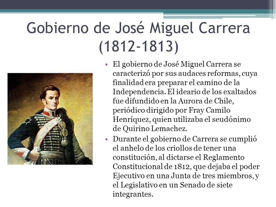 Gobierno de José Miguel Carrera (1812-1813) El gobierno de José Miguel Carrera se caracterizó por sus audaces reformas, cuya finalidad era preparar el