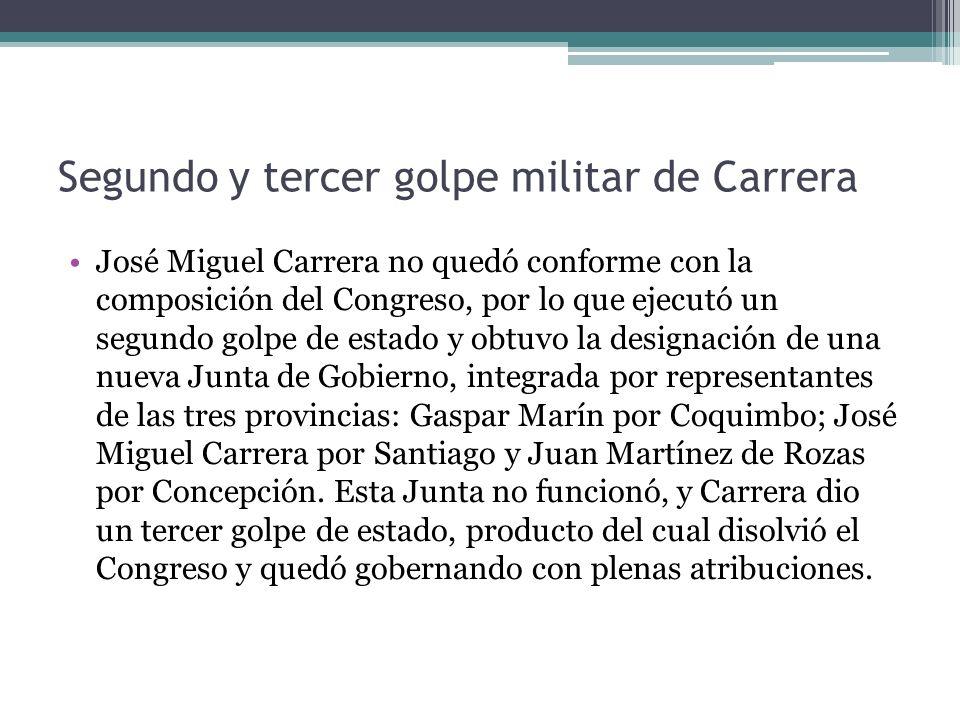 Segundo y tercer golpe militar de Carrera José Miguel Carrera no quedó conforme con la composición del Congreso, por lo que ejecutó un segundo golpe d