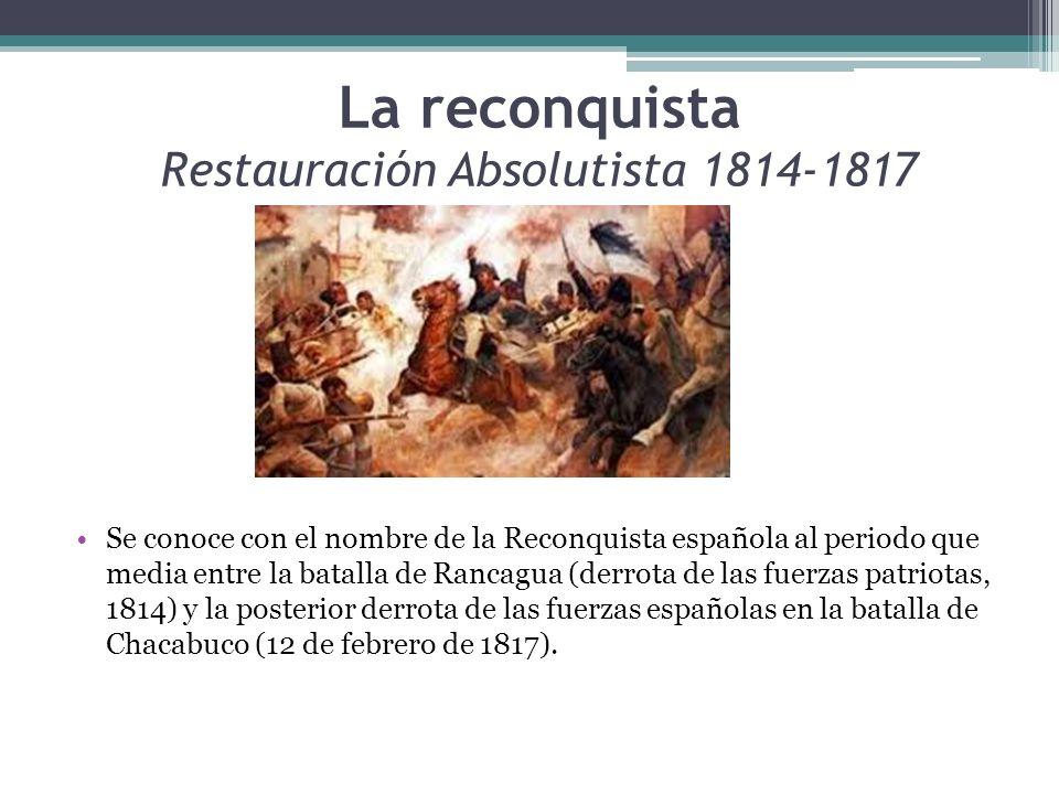 La reconquista Restauración Absolutista 1814-1817 Se conoce con el nombre de la Reconquista española al periodo que media entre la batalla de Rancagua