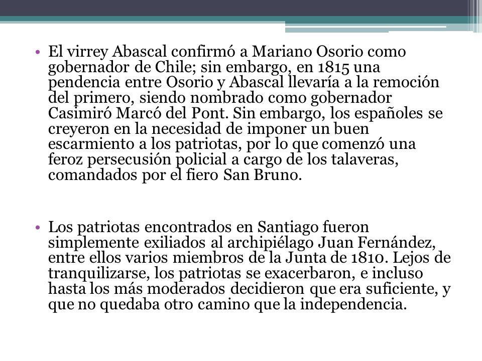 El virrey Abascal confirmó a Mariano Osorio como gobernador de Chile; sin embargo, en 1815 una pendencia entre Osorio y Abascal llevaría a la remoción