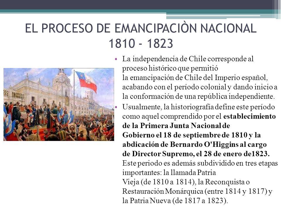 EL PROCESO DE EMANCIPACIÒN NACIONAL 1810 - 1823 La independencia de Chile corresponde al proceso histórico que permitió la emancipación de Chile del I