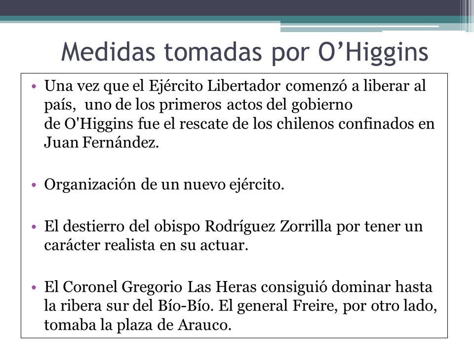 Medidas tomadas por OHiggins Una vez que el Ejército Libertador comenzó a liberar al país, uno de los primeros actos del gobierno de O'Higgins fue el