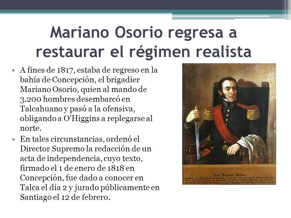 Mariano Osorio regresa a restaurar el régimen realista A fines de 1817, estaba de regreso en la bahía de Concepción, el brigadier Mariano Osorio, quie