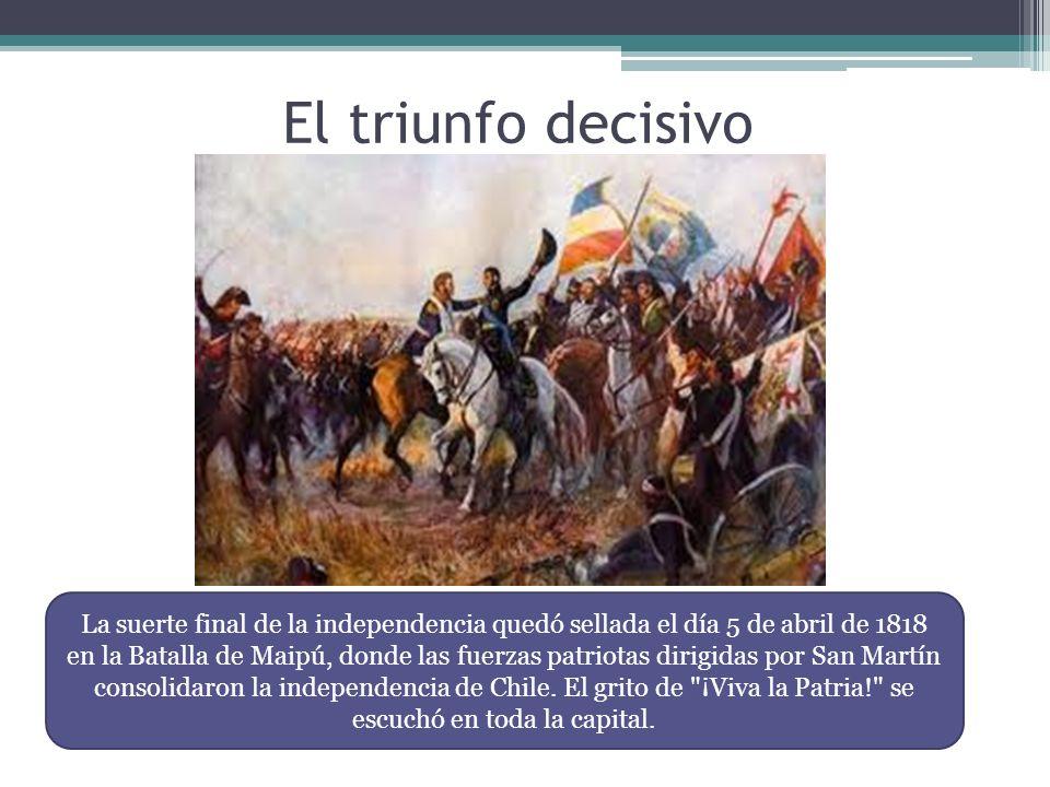 El triunfo decisivo La suerte final de la independencia quedó sellada el día 5 de abril de 1818 en la Batalla de Maipú, donde las fuerzas patriotas di