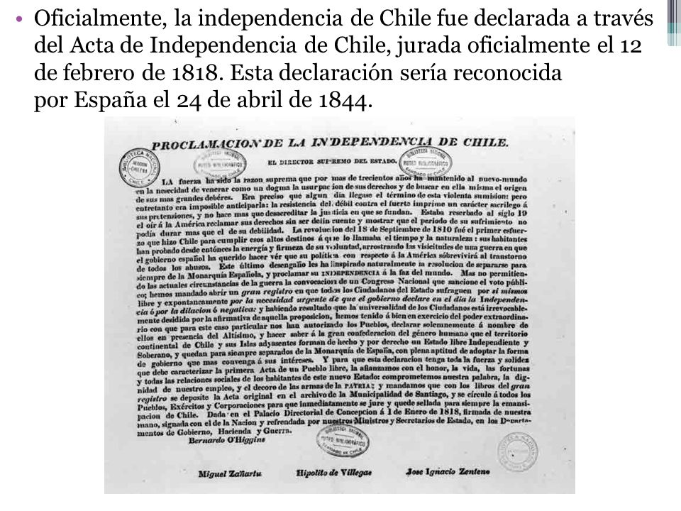 Oficialmente, la independencia de Chile fue declarada a través del Acta de Independencia de Chile, jurada oficialmente el 12 de febrero de 1818. Esta