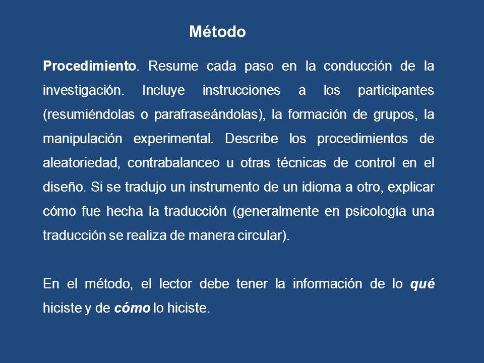 Procedimiento. Resume cada paso en la conducción de la investigación. Incluye instrucciones a los participantes (resumiéndolas o parafraseándolas), la