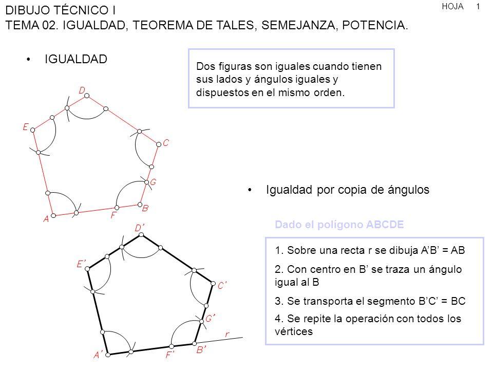 HOJA DIBUJO TÉCNICO I TEMA 02. IGUALDAD, TEOREMA DE TALES, SEMEJANZA, POTENCIA. 1 IGUALDAD Dos figuras son iguales cuando tienen sus lados y ángulos i