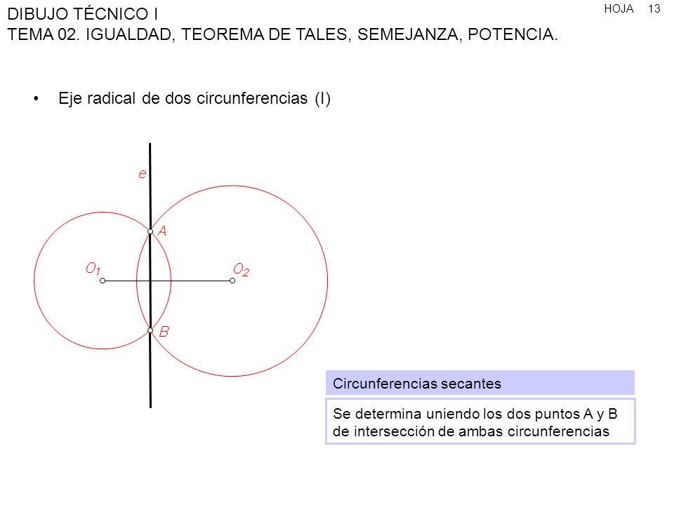 HOJA DIBUJO TÉCNICO I TEMA 02. IGUALDAD, TEOREMA DE TALES, SEMEJANZA, POTENCIA. 13 Eje radical de dos circunferencias (I) Circunferencias secantes Se