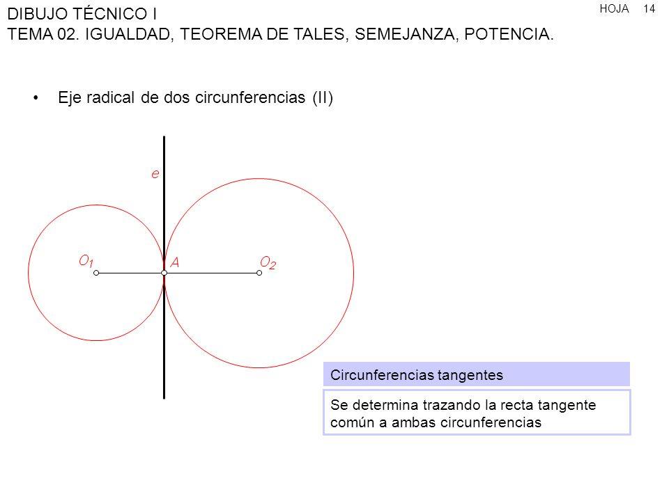 HOJA DIBUJO TÉCNICO I TEMA 02. IGUALDAD, TEOREMA DE TALES, SEMEJANZA, POTENCIA. 14 Eje radical de dos circunferencias (II) Circunferencias tangentes S