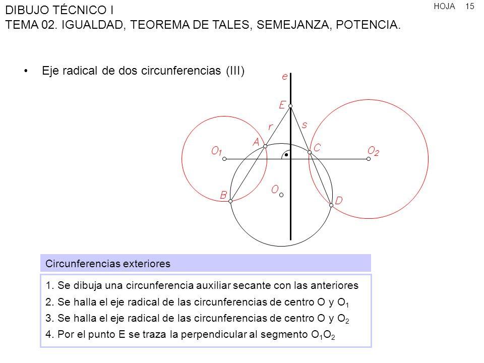 HOJA DIBUJO TÉCNICO I TEMA 02. IGUALDAD, TEOREMA DE TALES, SEMEJANZA, POTENCIA. 15 Eje radical de dos circunferencias (III) Circunferencias exteriores
