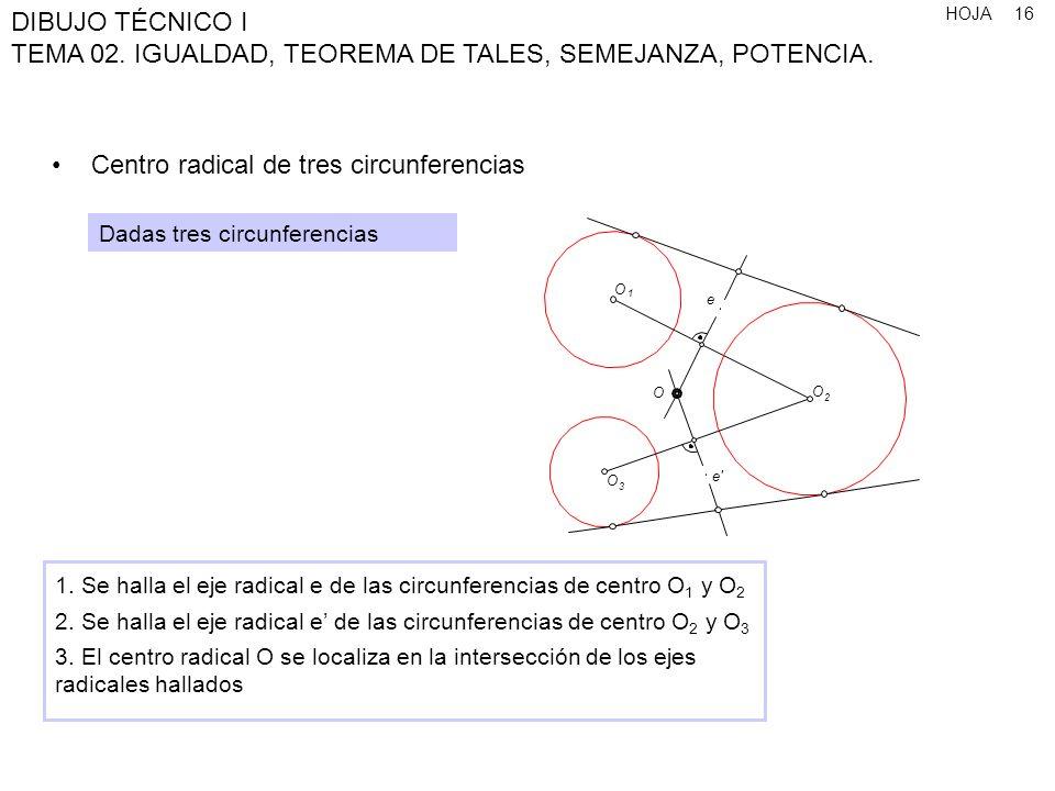 HOJA DIBUJO TÉCNICO I TEMA 02. IGUALDAD, TEOREMA DE TALES, SEMEJANZA, POTENCIA. 16 Centro radical de tres circunferencias Dadas tres circunferencias 1