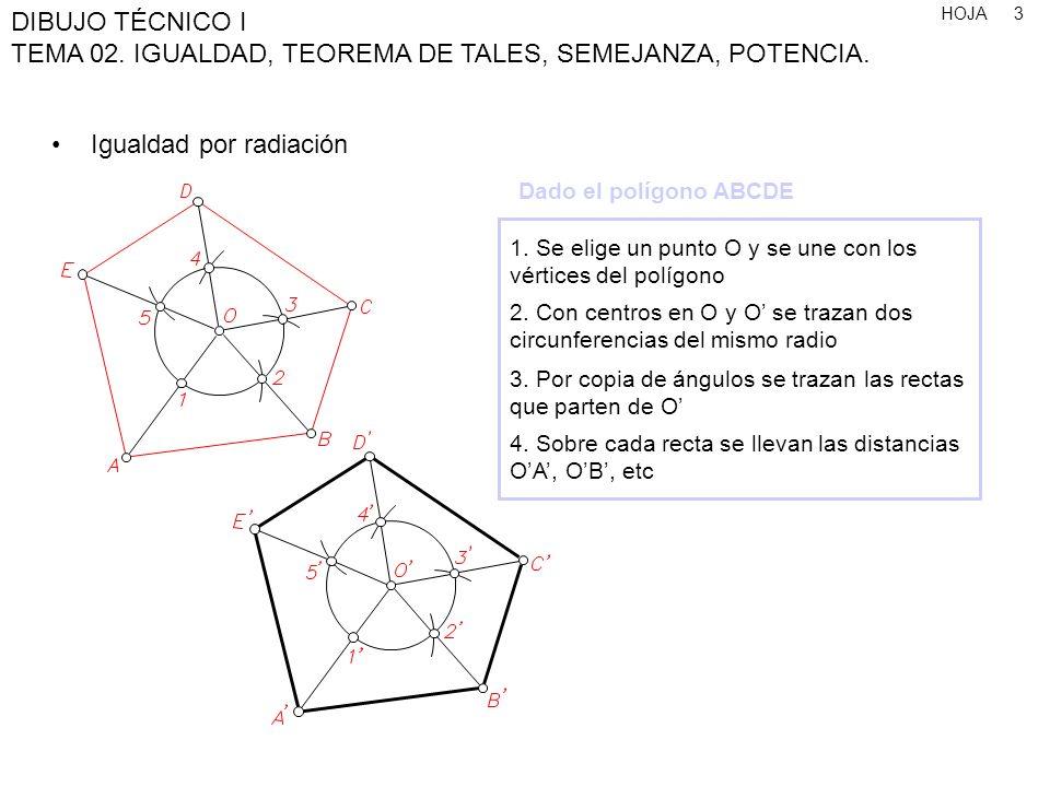 HOJA DIBUJO TÉCNICO I TEMA 02. IGUALDAD, TEOREMA DE TALES, SEMEJANZA, POTENCIA. 3 Igualdad por radiación 1. Se elige un punto O y se une con los vérti