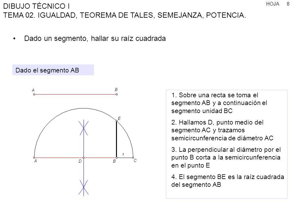 HOJA DIBUJO TÉCNICO I TEMA 02. IGUALDAD, TEOREMA DE TALES, SEMEJANZA, POTENCIA. 8 Dado un segmento, hallar su raíz cuadrada 1. Sobre una recta se toma
