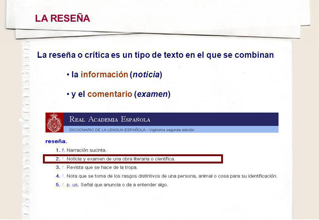 LA RESEÑA La reseña o crítica es un tipo de texto en el que se combinan la información (noticia) y el comentario (examen)