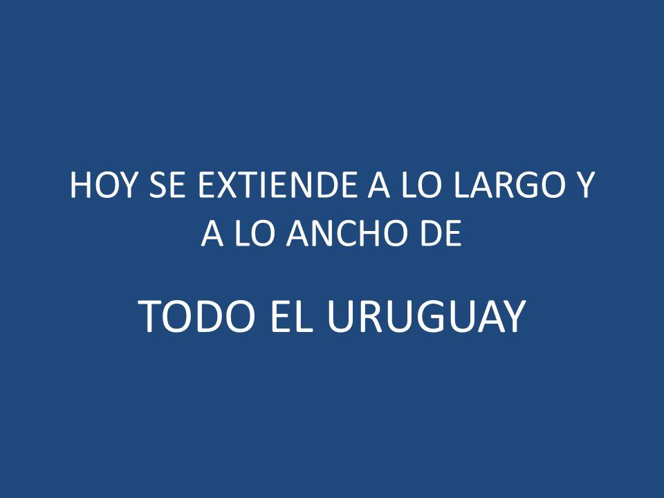 HOY SE EXTIENDE A LO LARGO Y A LO ANCHO DE TODO EL URUGUAY