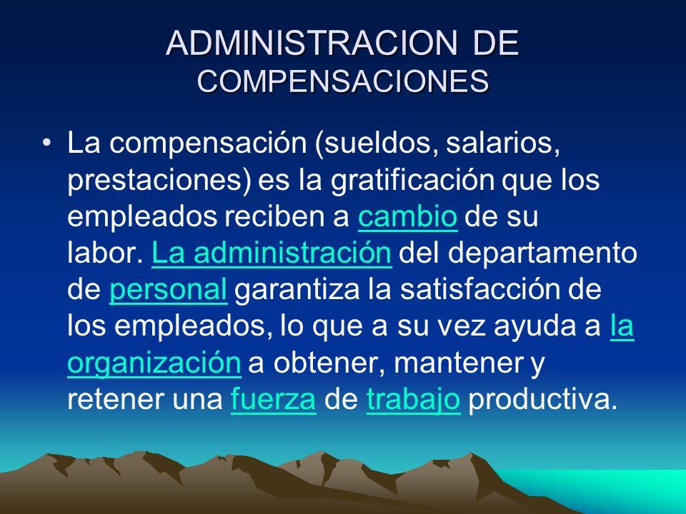 ADMINISTRACION DE COMPENSACIONES La compensación (sueldos, salarios, prestaciones) es la gratificación que los empleados reciben a cambio de su labor.