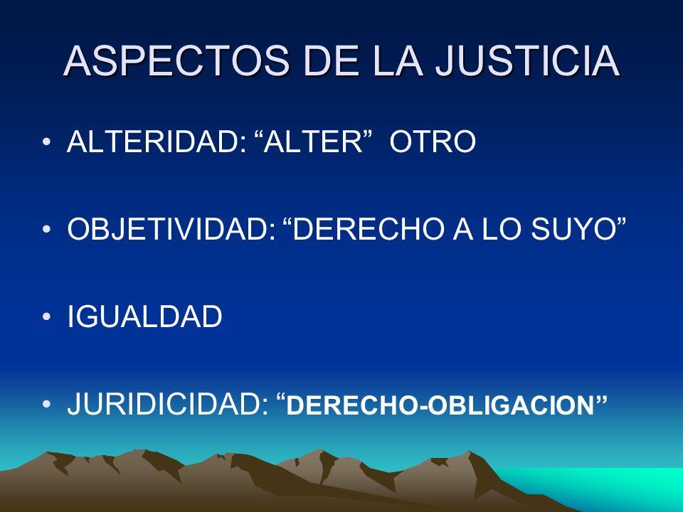 ASPECTOS DE LA JUSTICIA ALTERIDAD: ALTER OTRO OBJETIVIDAD: DERECHO A LO SUYO IGUALDAD JURIDICIDAD: DERECHO-OBLIGACION