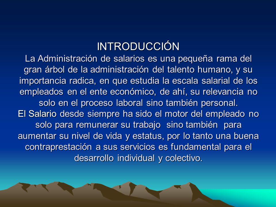 INTRODUCCIÓN La Administración de salarios es una pequeña rama del gran árbol de la administración del talento humano, y su importancia radica, en que