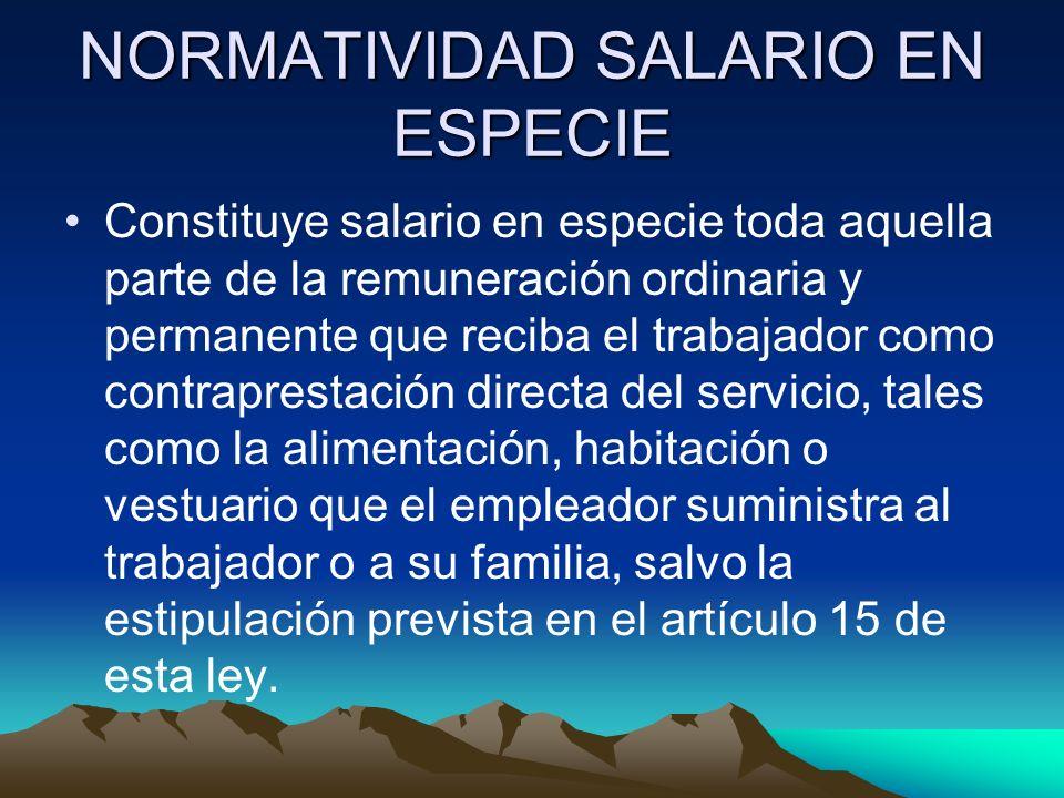 NORMATIVIDAD SALARIO EN ESPECIE Constituye salario en especie toda aquella parte de la remuneración ordinaria y permanente que reciba el trabajador co