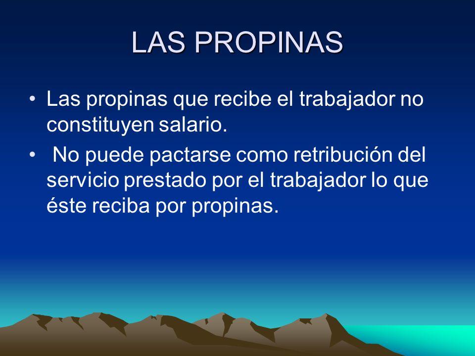 LAS PROPINAS Las propinas que recibe el trabajador no constituyen salario. No puede pactarse como retribución del servicio prestado por el trabajador