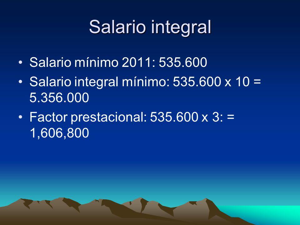 Salario integral Salario mínimo 2011: 535.600 Salario integral mínimo: 535.600 x 10 = 5.356.000 Factor prestacional: 535.600 x 3: = 1,606,800