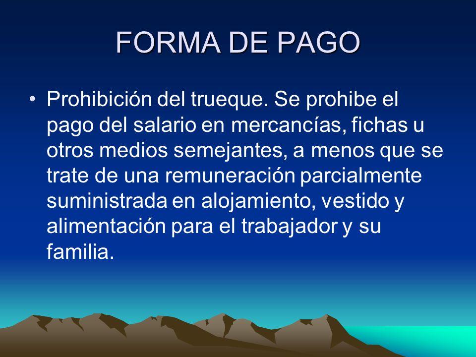 FORMA DE PAGO Prohibición del trueque. Se prohibe el pago del salario en mercancías, fichas u otros medios semejantes, a menos que se trate de una rem