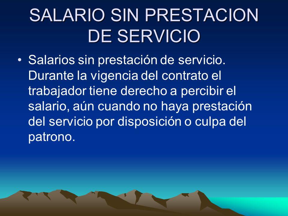 SALARIO SIN PRESTACION DE SERVICIO Salarios sin prestación de servicio. Durante la vigencia del contrato el trabajador tiene derecho a percibir el sal