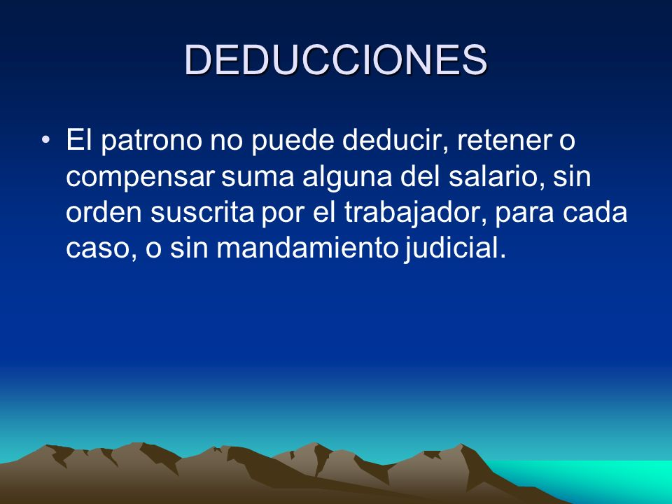 DEDUCCIONES El patrono no puede deducir, retener o compensar suma alguna del salario, sin orden suscrita por el trabajador, para cada caso, o sin mand