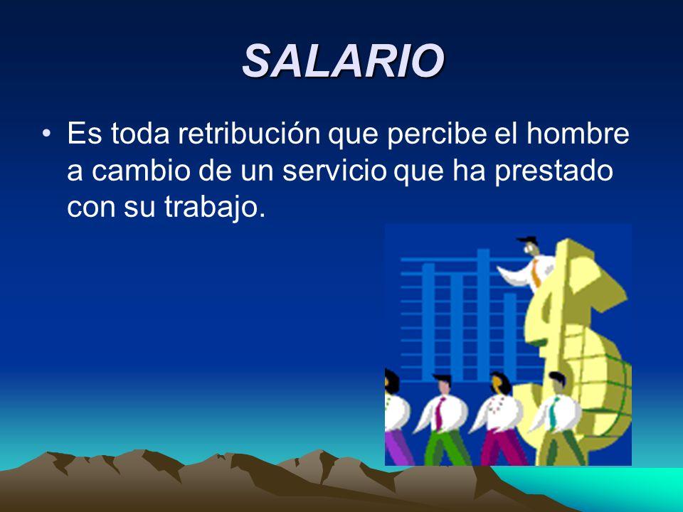 SALARIO Es toda retribución que percibe el hombre a cambio de un servicio que ha prestado con su trabajo.