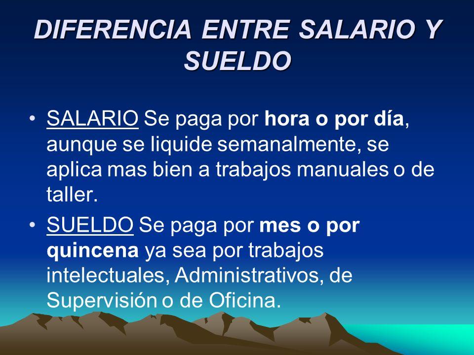 DIFERENCIA ENTRE SALARIO Y SUELDO SALARIO Se paga por hora o por día, aunque se liquide semanalmente, se aplica mas bien a trabajos manuales o de tall