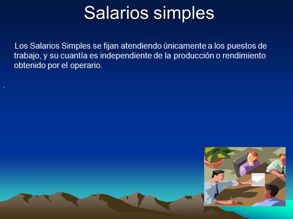 Salarios simples Los Salarios Simples se fijan atendiendo únicamente a los puestos de trabajo, y su cuantía es independiente de la producción o rendim